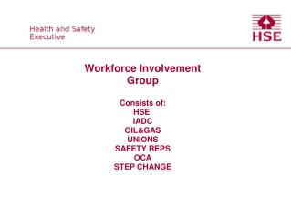Workforce Involvement Group  Consists of: HSE  IADC OILGAS UNIONS SAFETY REPS OCA STEP CHANGE