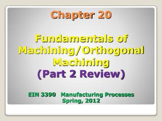 Chapter 20 Fundamentals of Machining/Orthogonal Machining (Part 2 Review) EIN 3390 Manufacturing Processes Spring, 201