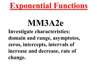 Exponential Functions MM3A2e Investigate characteristics: domain and range, asymptotes, zeros, intercepts, intervals of