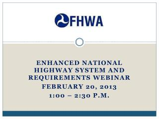Enhanced National Highway System and requirements webinar February 20, 2013 1:00 – 2:30 p.m.