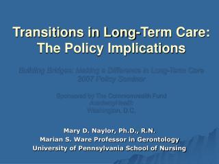 Mary D. Naylor, Ph.D., R.N. Marian S. Ware Professor in Gerontology University of Pennsylvania School of Nursing