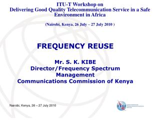 FREQUENCY REUSE  Mr. S. K. KIBE Director/Frequency Spectrum Management Communications Commission of Kenya