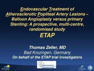 Thomas Zeller, MD Bad Krozingen, Germany On behalf of the ETAP trial investigators