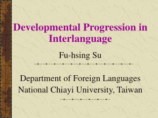 Developmental Progression in Interlanguage Fu-hsing Su Department of Foreign Languages National Chiayi University, T