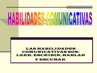 LAS HABILIDADES COMUNICATIVAS SON: LEER, ESCRIBIR, HABLAR Y ESCUHAR .