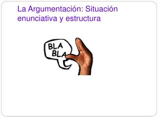 La Argumentación: Situación enunciativa y estructura