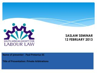 Name of presenter: Paul Pretorius SC Title of Presentation: Private Arbitrations