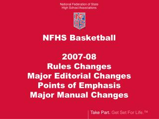 NFHS Basketball  2007-08 Rules Changes  Major Editorial Changes Points of Emphasis Major Manual Changes