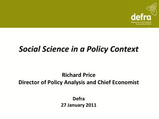 Social Science in a Policy Context Richard Price Director of Policy Analysis and Chief Economist Defra 27 January 2011