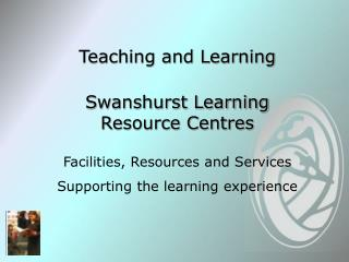 Teaching and Learning  Swanshurst Learning Resource Centres  Facilities, Resources and Services Supporting the learning