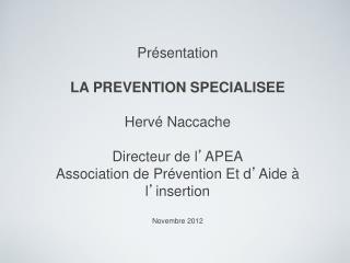 Présentation LA PREVENTION SPECIALISEE Hervé Naccache Directeur de l ' APEA Association de Prévention Et d ' Aide à l '