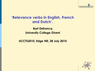 'Relevance verbs in English, French and Dutch'. Bart Defrancq University College Ghent UCCTS2010, Edge Hill, 28 July