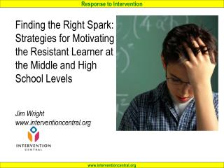 Finding the Right Spark: Strategies for Motivating the Resistant Learner at the Middle and High School Levels Jim Wright