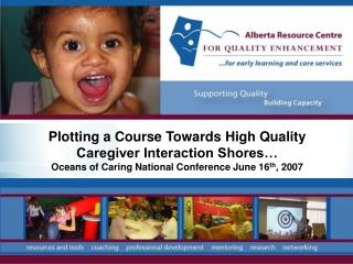 Plotting a Course Towards High Quality Caregiver Interaction Shores  Oceans of Caring National Conference June 16th, 200