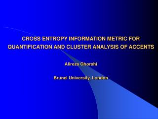 CROSS ENTROPY INFORMATION METRIC FOR QUANTIFICATION AND CLUSTER ANALYSIS OF ACCENTS Alireza Ghorshi Brunel University, L