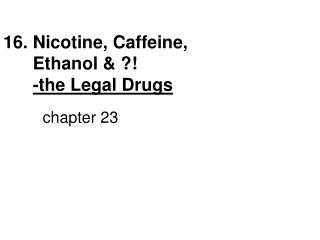 16. Nicotine, Caffeine,                            Ethanol & ?!                    -the Legal Drugs chapter 23