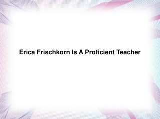 Erica Frischkorn Is A Proficient Teacher