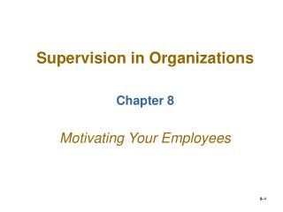 Supervision in Organizations Chapter 8 Motivating Your Employees