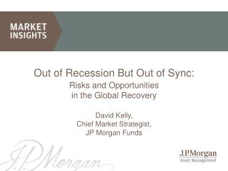 Out of Recession But Out of Sync: Risks and Opportunities  in the Global Recovery David Kelly, Chief Market Strategist,