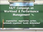nut campaign on workload  performance management  organisation, negotiation, action  nationally organised, locally dete