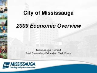 City of Mississauga  2009 Economic Overview Mississauga Summit Post Secondary Education Task Force