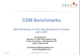 CDM Benchmarks BEE Workshop on CO 2  Benchmarks for Cement June 2007 Urs Brodmann Member of CDM-India Expert Group Facto