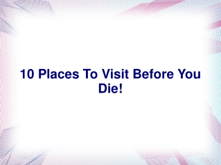 10 Places To Visit Before You Die!