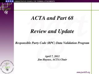 ACTA and Part 68 Review and Update Responsible Party Code (RPC) Data Validation Program April 7, 2011 Jim Haynes, ACTA C
