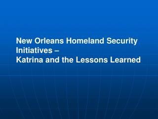 New Orleans Homeland Security  Initiatives – Katrina and the Lessons Learned