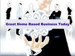 Great Home Based Business Today