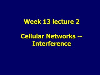 Week 13 lecture 2 Cellular Networks -- Interference