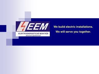 We build electric installations.  We will serve you together.