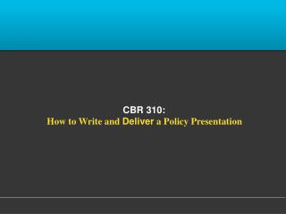 CBR 310:   How to Write and  Deliver  a Policy Presentation