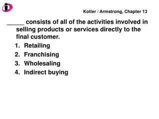 _____ consists of all of the activities involved in selling products or services directly to the final customer. Retaili