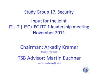 Study Group 17, Security Input for the joint ITU-T | ISO/IEC JTC 1 leadership meeting November 2011