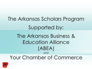 The Arkansas Scholars Program Supported by: The Arkansas Business & Education Alliance (ABEA) and Your Chamber of Co
