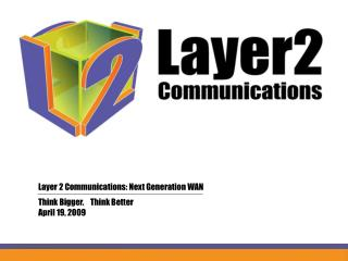 Layer 2 Communications: Next Generation WAN 	Think Bigger.    Think Better 	April 19, 2009