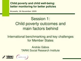 Session 1:  Child poverty outcomes and  main factors behind  International benchmarking and key challenges  for Member S