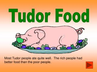 most tudor people ate quite well.  the rich people had better food than the poor people.