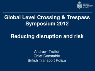 Global Level Crossing & Trespass Symposium 2012 Reducing disruption and risk