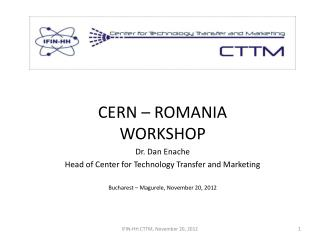 CERN – ROMANIA WORKSHOP Dr. Dan  Enache Head of Center for Technology Transfer and Marketing Bucharest –  Magurele , Nov