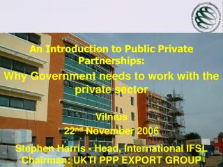 An Introduction to Public Private Partnerships:  Why Government needs to work with the private sector Vilnius 22 nd  Nov