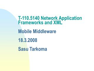 T-110.5140 Network Application Frameworks and XML  Mobile Middleware 18.3.2008 Sasu Tarkoma