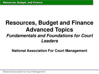 Resources, Budget and Finance Advanced Topics Fundamentals and Foundations for Court Leaders
