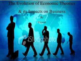 The Evolution of Economic Theories   & its Impacts on Business  By  Crystal
