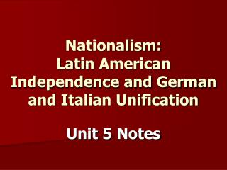 Nationalism: Latin American Independence and German and Italian Unification