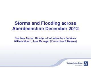 Storms and Flooding across Aberdeenshire December 2012  Stephen Archer, Director of Infrastructure Services William Munr