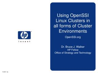 Using OpenSSI Linux Clusters in all forms of Cluster Environments OpenSSI   Dr. Bruce J. Walker HP Fellow Office of Stra