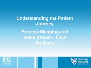 Understanding the Patient Journey                                 Process Mapping and       Value Stream / Flow Analysis