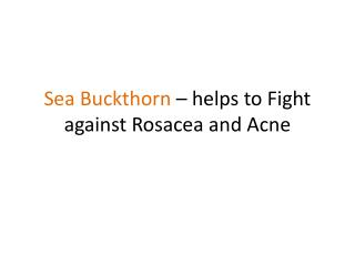 ea Buckthorn - helps to Fight against Rosacea and acne